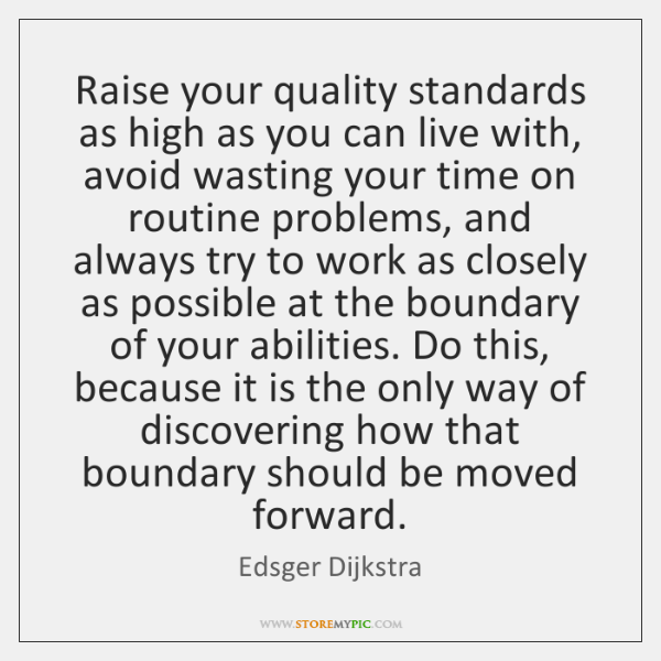 Raise your quality standards as high as you can live with, avoid ...