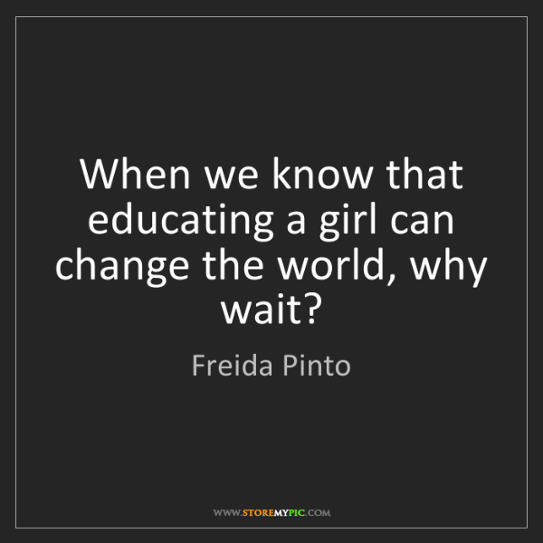 Freida Pinto: When we know that educating a girl can change the world,...
