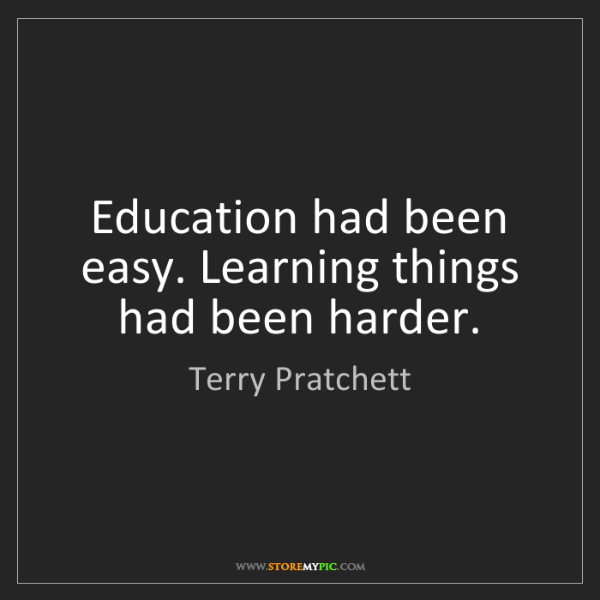 Terry Pratchett: Education had been easy. Learning things had been harder.