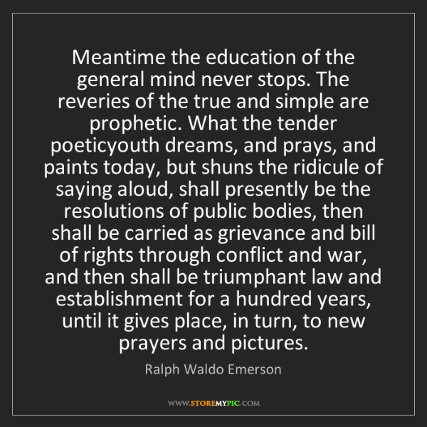 Ralph Waldo Emerson: Meantime the education of the general mind never stops....
