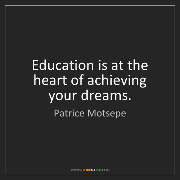 Patrice Motsepe: Education is at the heart of achieving your dreams.