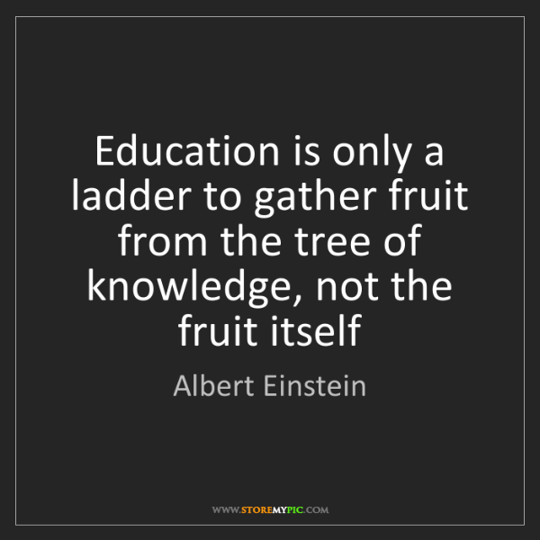 Albert Einstein: Education is only a ladder to gather fruit from the tree...