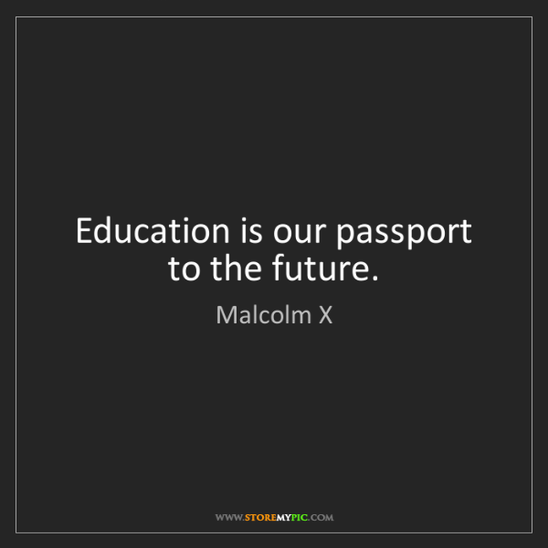 Malcolm X: Education is our passport to the future.