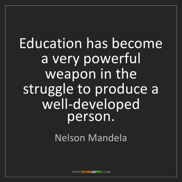 Nelson Mandela: Education has become a very powerful weapon in the struggle...