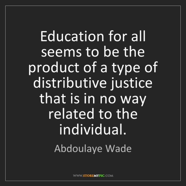 Abdoulaye Wade: Education for all seems to be the product of a type of...