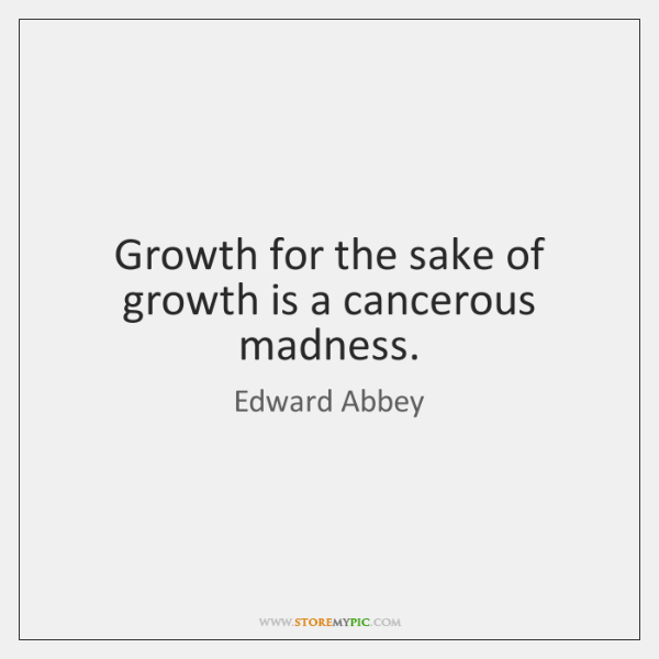 Growth for the sake of growth is a cancerous madness.