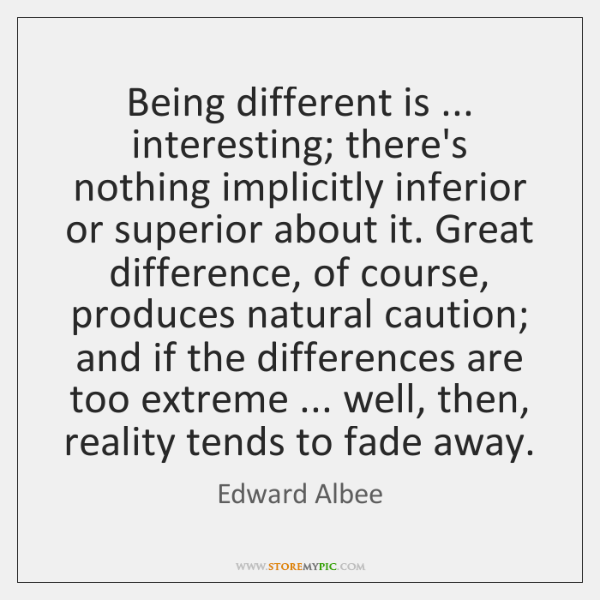 Being different is ... interesting; there's nothing implicitly inferior or superior about it. ...