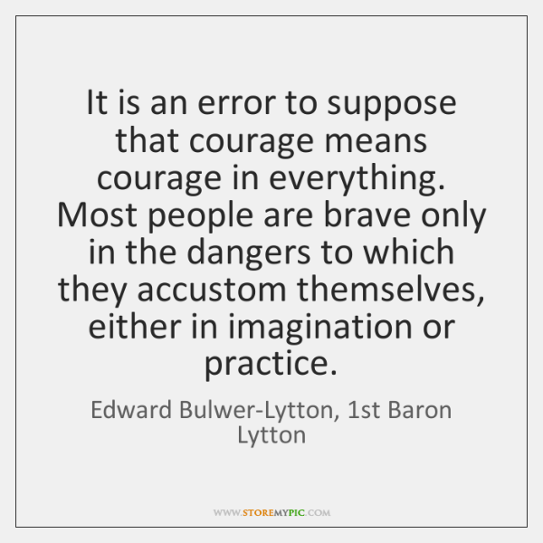It is an error to suppose that courage means courage in everything. ...