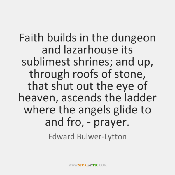 Faith builds in the dungeon and lazarhouse its sublimest shrines; and up, ...