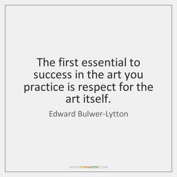 The first essential to success in the art you practice is respect ...
