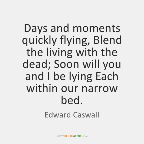 Days and moments quickly flying, Blend the living with the dead; Soon ...