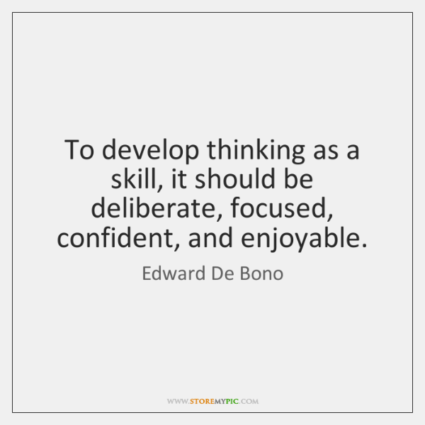 To develop thinking as a skill, it should be deliberate, focused, confident, ...