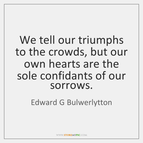 We tell our triumphs to the crowds, but our own hearts are ...