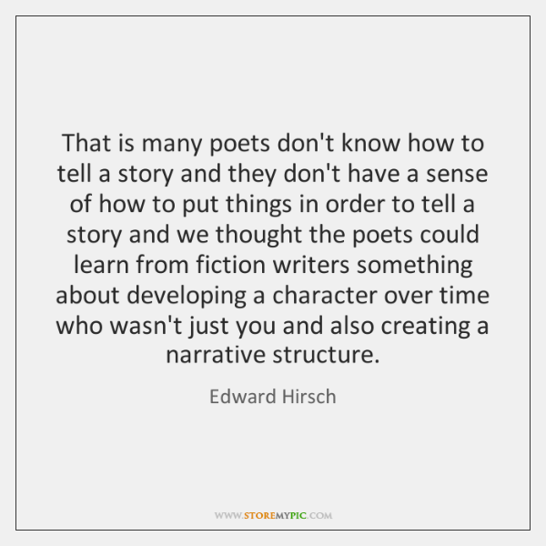 That is many poets don't know how to tell a story and ...