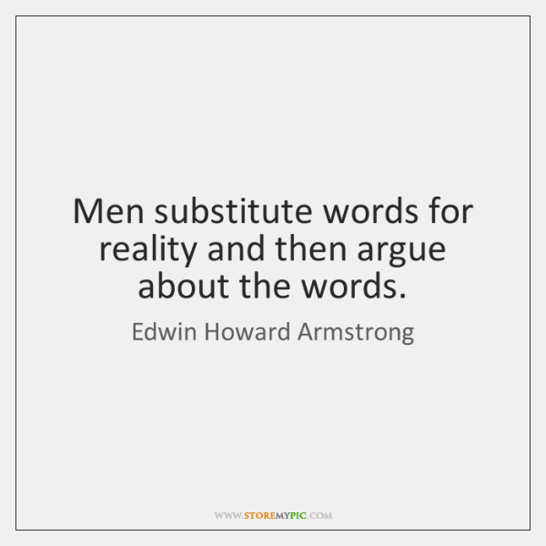 Men substitute words for reality and then argue about the words.
