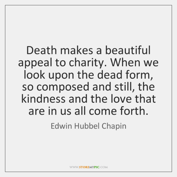 Death makes a beautiful appeal to charity. When we look upon the ...