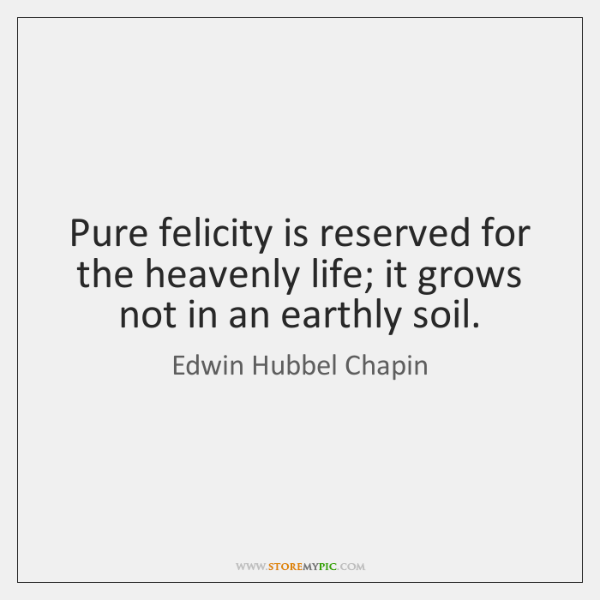 Pure felicity is reserved for the heavenly life; it grows not in ...