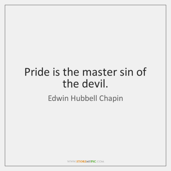 Pride is the master sin of the devil.
