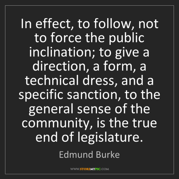 Edmund Burke: In effect, to follow, not to force the public inclination;...
