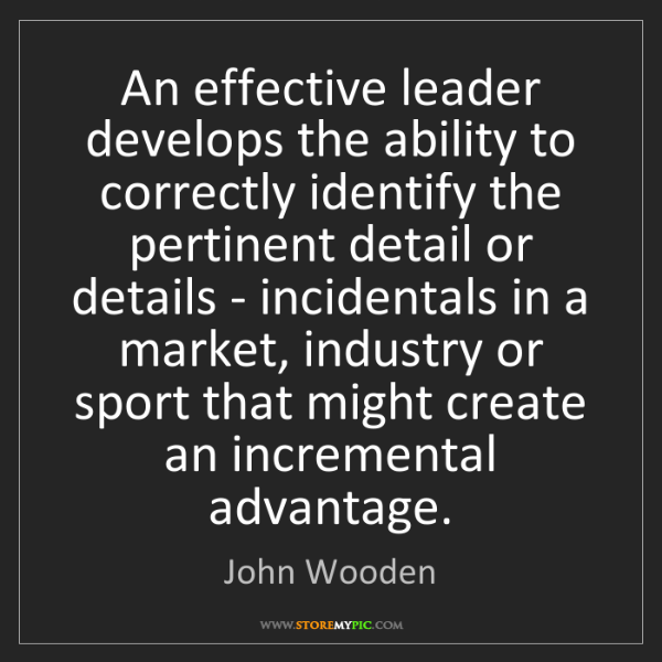 John Wooden: An effective leader develops the ability to correctly...