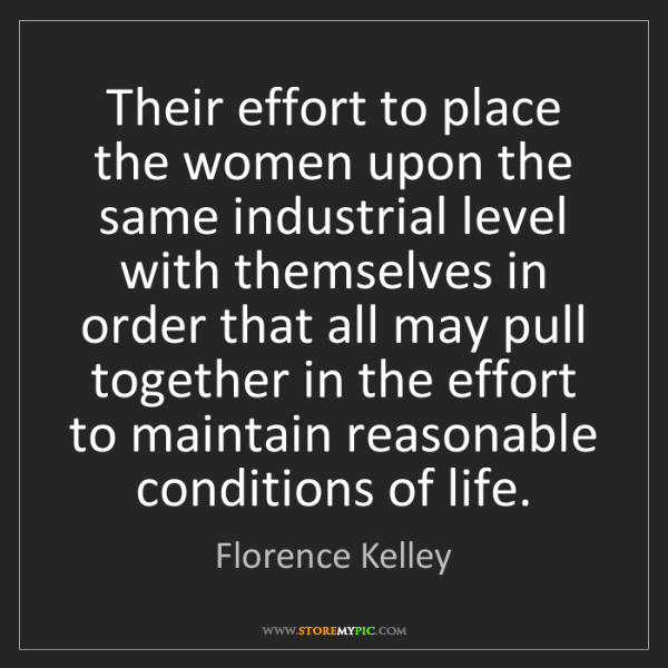 Florence Kelley: Their effort to place the women upon the same industrial...