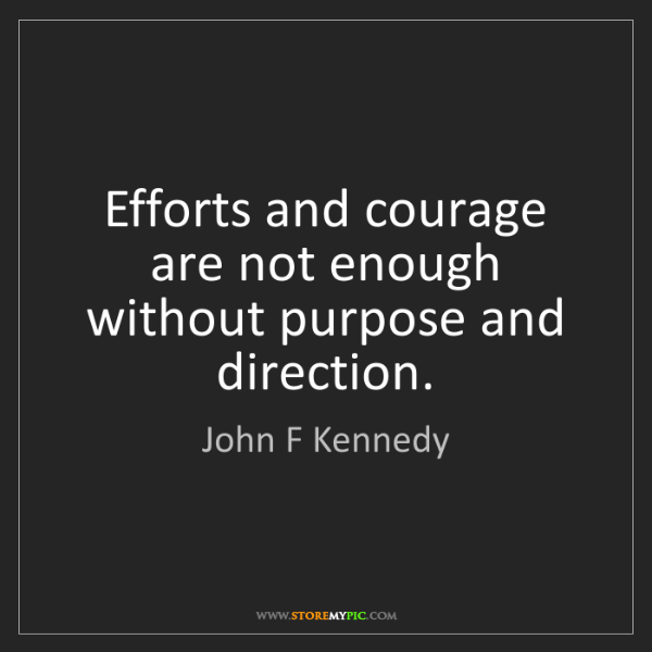 John F Kennedy: Efforts and courage are not enough without purpose and...