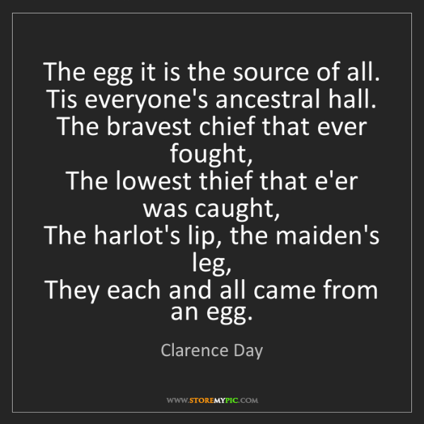 Clarence Day: The egg it is the source of all.   Tis everyone's ancestral...