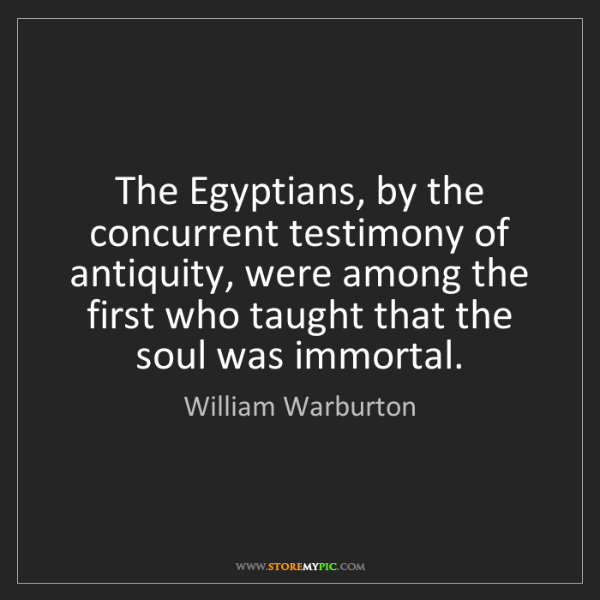 William Warburton: The Egyptians, by the concurrent testimony of antiquity,...