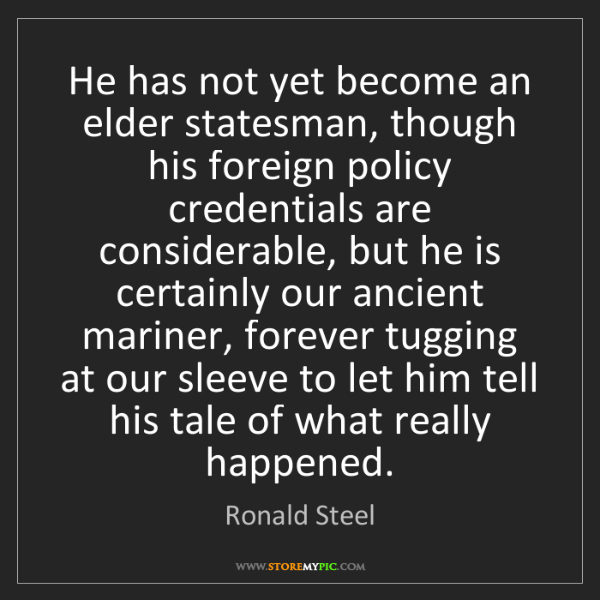 Ronald Steel: He has not yet become an elder statesman, though his...