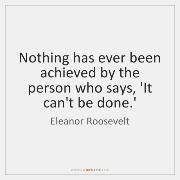 Nothing has ever been achieved by the person who says, 'It can't ...