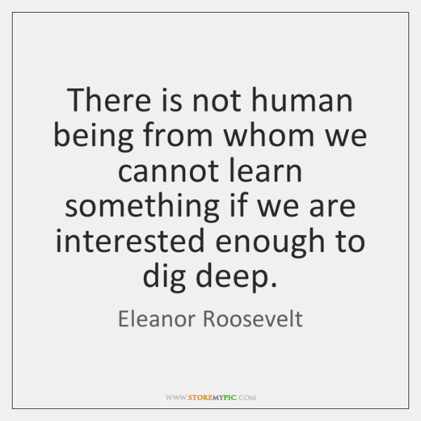 There is not human being from whom we cannot learn something if ...