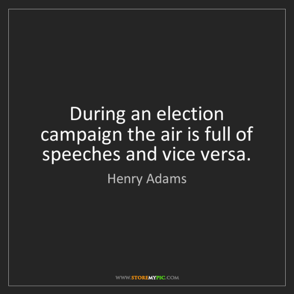 Henry Adams: During an election campaign the air is full of speeches...