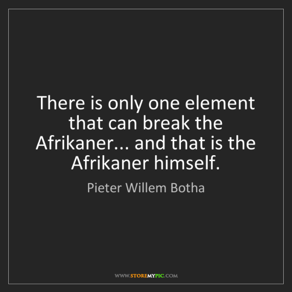 Pieter Willem Botha: There is only one element that can break the Afrikaner......