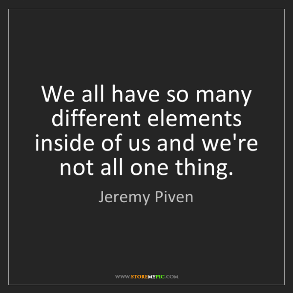 Jeremy Piven: We all have so many different elements inside of us and...