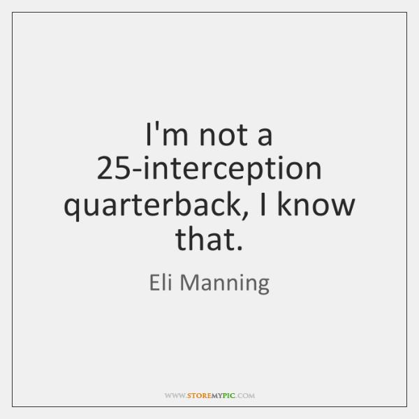 I'm not a 25-interception quarterback, I know that.