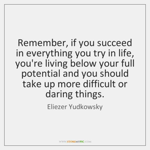 Remember, if you succeed in everything you try in life, you're living ...