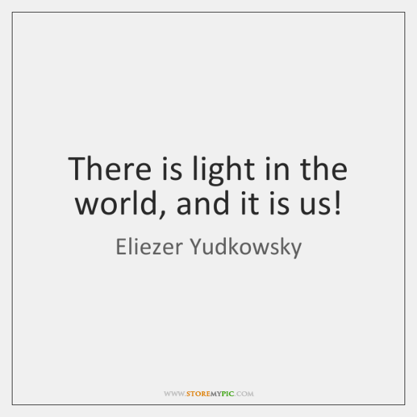 There is light in the world, and it is us!