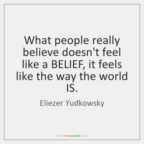 What people really believe doesn't feel like a BELIEF, it feels like ...