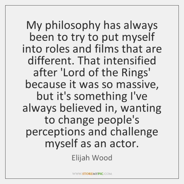 My philosophy has always been to try to put myself into roles ...