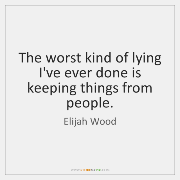 The worst kind of lying I've ever done is keeping things from ...