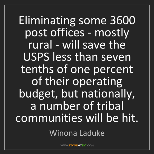 Winona Laduke: Eliminating some 3600 post offices - mostly rural - will...