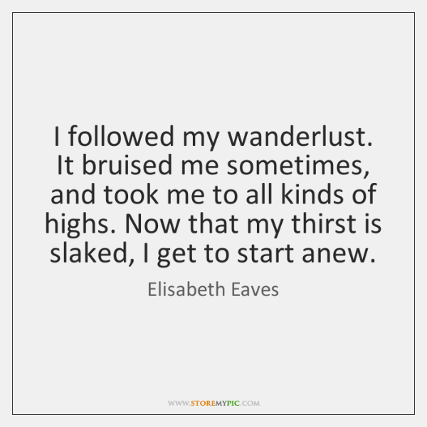 I followed my wanderlust. It bruised me sometimes, and took me to ...