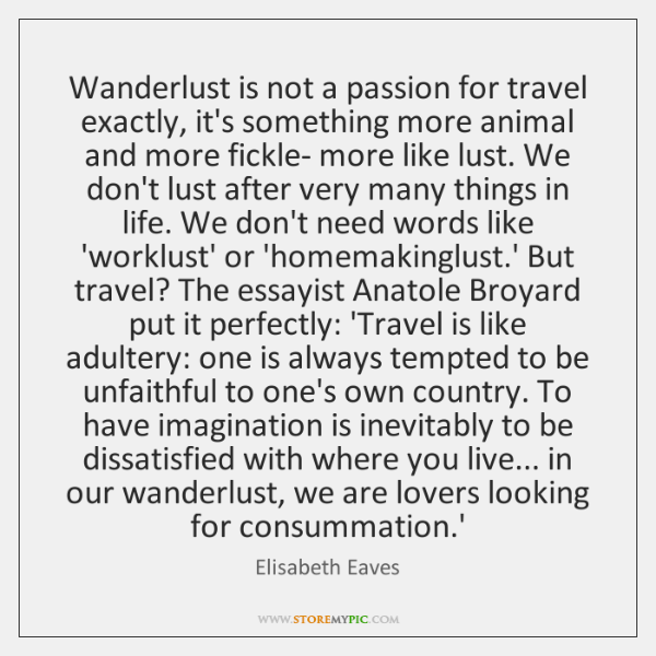 Wanderlust is not a passion for travel exactly, it's something more animal ...