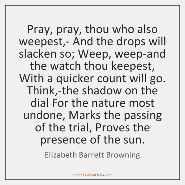 Pray, pray, thou who also weepest,- And the drops will slacken ...