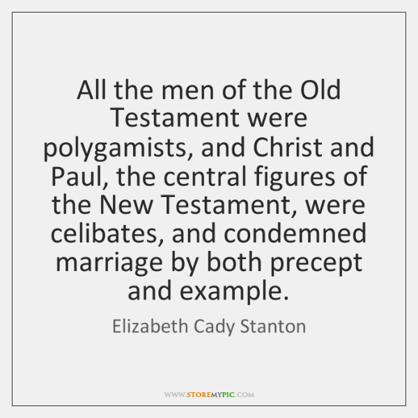All the men of the Old Testament were polygamists, and Christ and ...