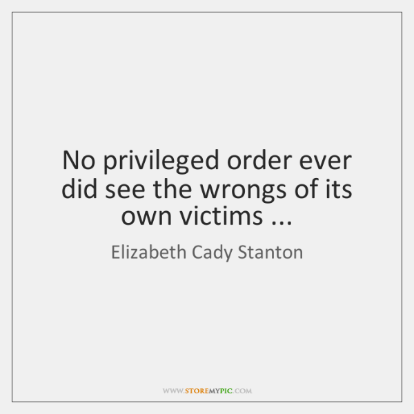 No privileged order ever did see the wrongs of its own victims ...