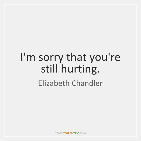 I'm sorry that you're still hurting.