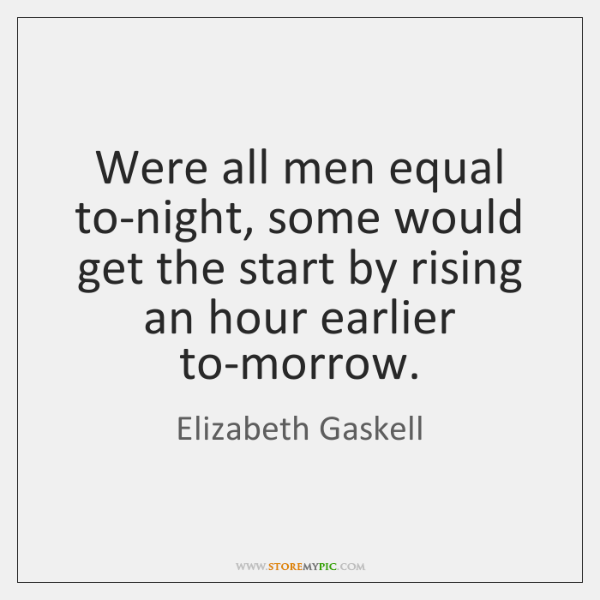Were all men equal to-night, some would get the start by rising ...