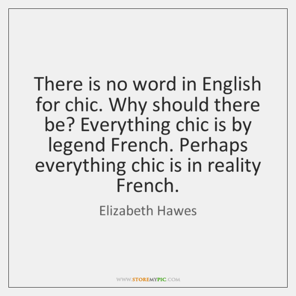 There is no word in English for chic. Why should there be? ...