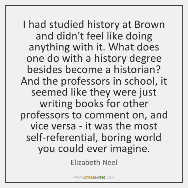 I had studied history at Brown and didn't feel like doing anything ...